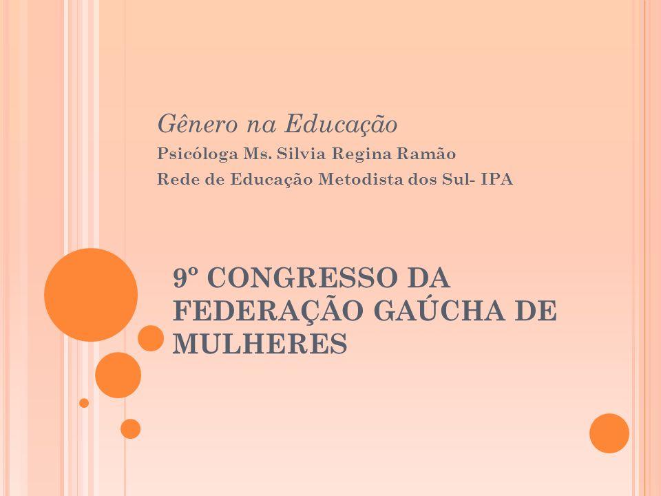9º CONGRESSO DA FEDERAÇÃO GAÚCHA DE MULHERES Gênero na Educação Psicóloga Ms. Silvia Regina Ramão Rede de Educação Metodista dos Sul- IPA