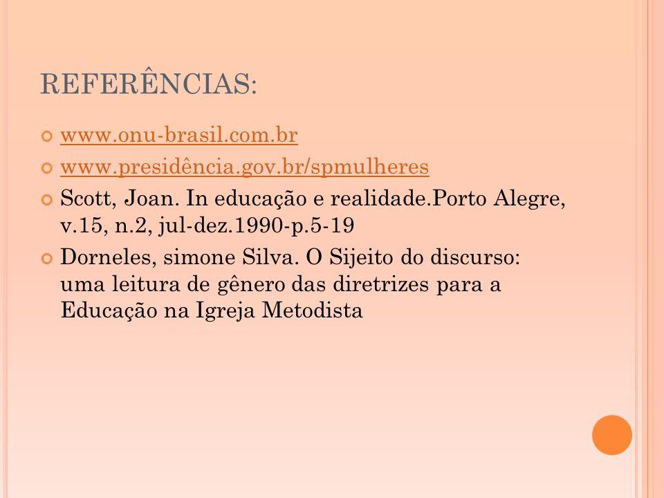 REFERÊNCIAS: www.onu-brasil.com.br www.presidência.gov.br/spmulheres Scott, Joan. In educação e realidade.Porto Alegre, v.15, n.2, jul-dez.1990-p.5-19