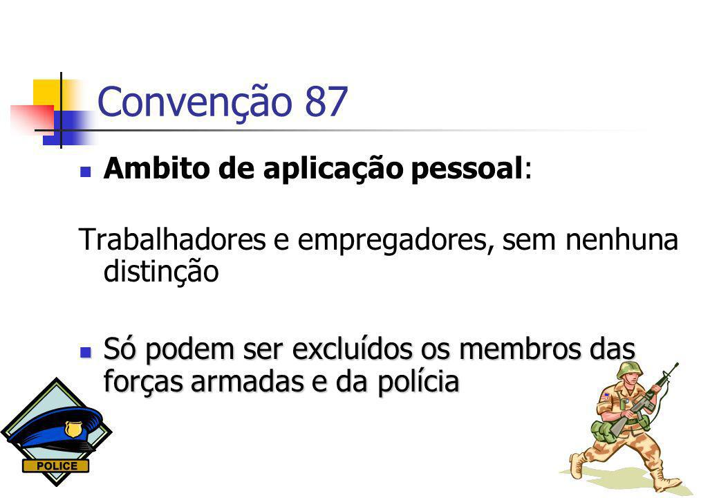 Convenção 87 Ambito de aplicação pessoal: Trabalhadores e empregadores, sem nenhuna distinção Só podem ser excluídos os membros das forças armadas e d