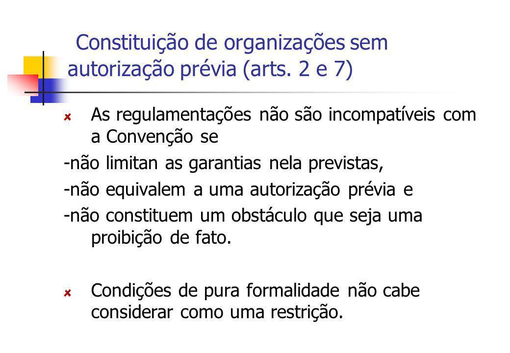 Constituição de organizações sem autorização prévia (arts. 2 e 7) As regulamentações não são incompatíveis com a Convenção se -não limitan as garantia