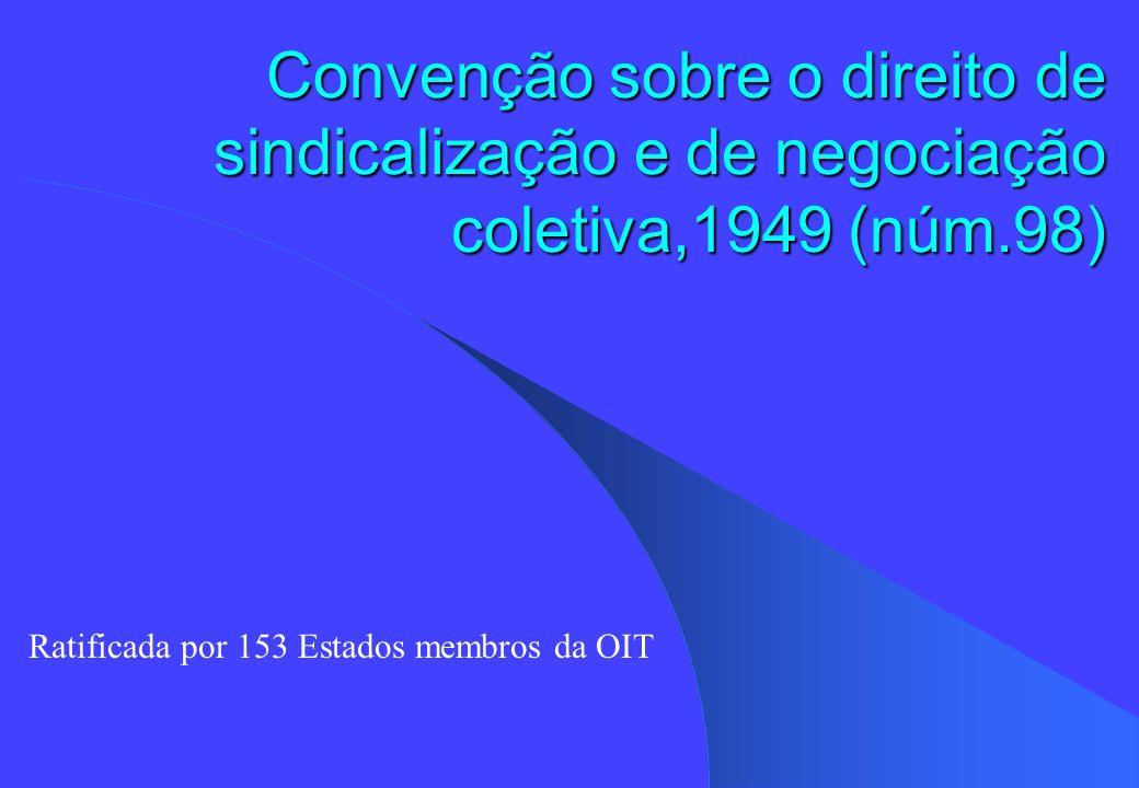 Convenção 98 Adoptada em 1949; Tem por finalidade: proteção frente a atos de discriminação antisindical proteção frente a atos de ingerência das organizações de empregadores nas de trabalhadores e vice-versa (a C.