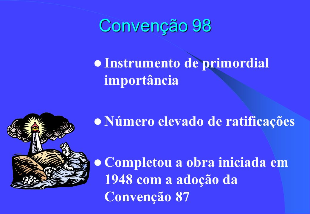 Convenção 98 Instrumento de primordial importância Número elevado de ratificações Completou a obra iniciada em 1948 com a adoção da Convenção 87