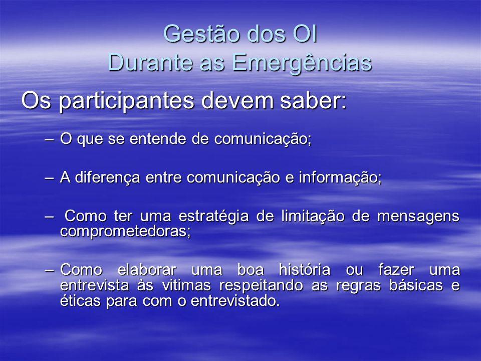 Gestão dos OI Durante as Emergências Os participantes devem saber: –O que se entende de comunicação; –A diferença entre comunicação e informação; – Co