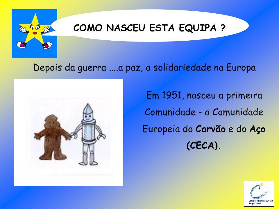 COMO NASCEU ESTA EQUIPA ? Em 1951, nasceu a primeira Comunidade - a Comunidade Europeia do Carvão e do Aço (CECA). Depois da guerra....a paz, a solida
