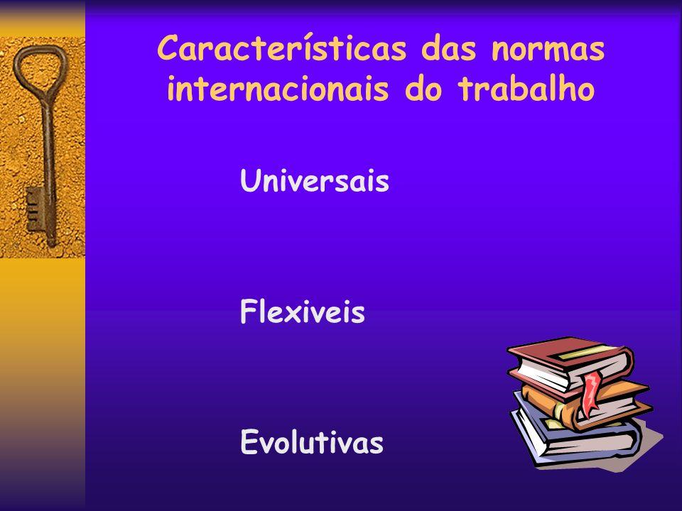 Características das normas internacionais do trabalho Universais Flexiveis Evolutivas