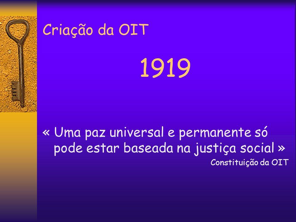 Criação da OIT 1919 « Uma paz universal e permanente só pode estar baseada na justiça social » Constituição da OIT