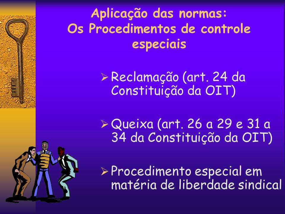 Aplicação das normas: Os Procedimentos de controle especiais Reclamação (art. 24 da Constituição da OIT) Queixa (art. 26 a 29 e 31 a 34 da Constituiçã