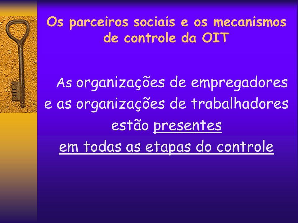Os parceiros sociais e os mecanismos de controle da OIT As organizações de empregadores e as organizações de trabalhadores estão presentes em todas as