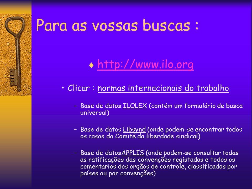 Para as vossas buscas : http://www.ilo.org Clicar : normas internacionais do trabalho –Base de datos ILOLEX (contém um formulário de busca universal)