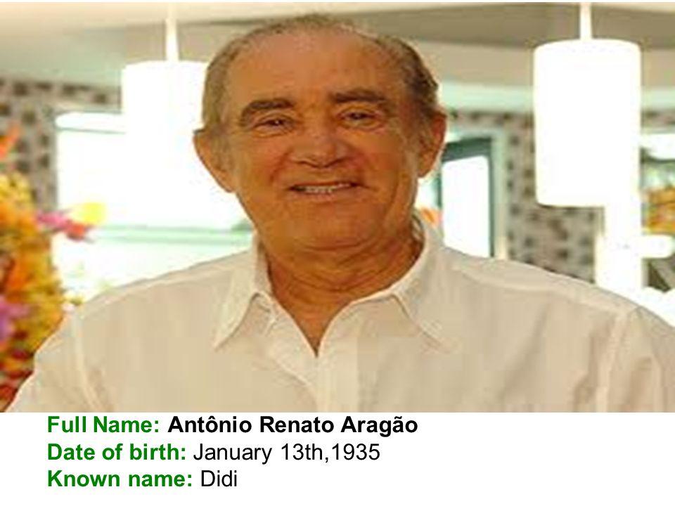 Full Name: Antônio Renato Aragão Date of birth: January 13th,1935 Known name: Didi