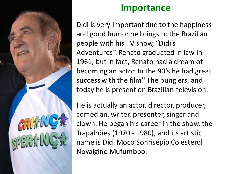 Importance Didi is very important due to the happiness and good humor he brings to the Brazilian people with his TV show, Didis Adventures.