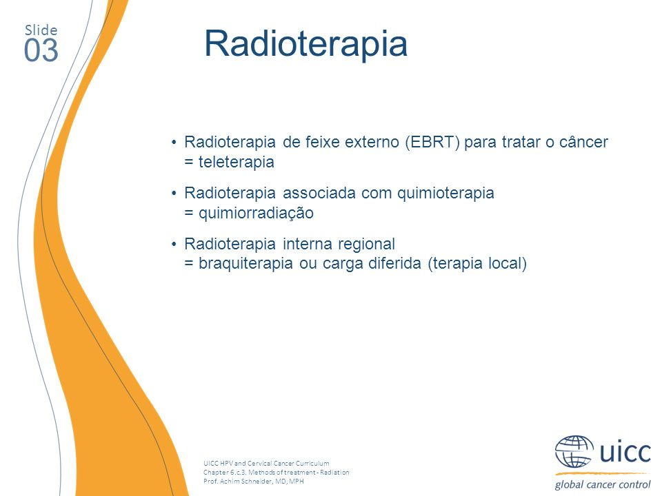 UICC HPV and Cervical Cancer Curriculum Chapter 6.c.3. Methods of treatment - Radiation Prof. Achim Schneider, MD, MPH Slide 03 Radioterapia Radiotera