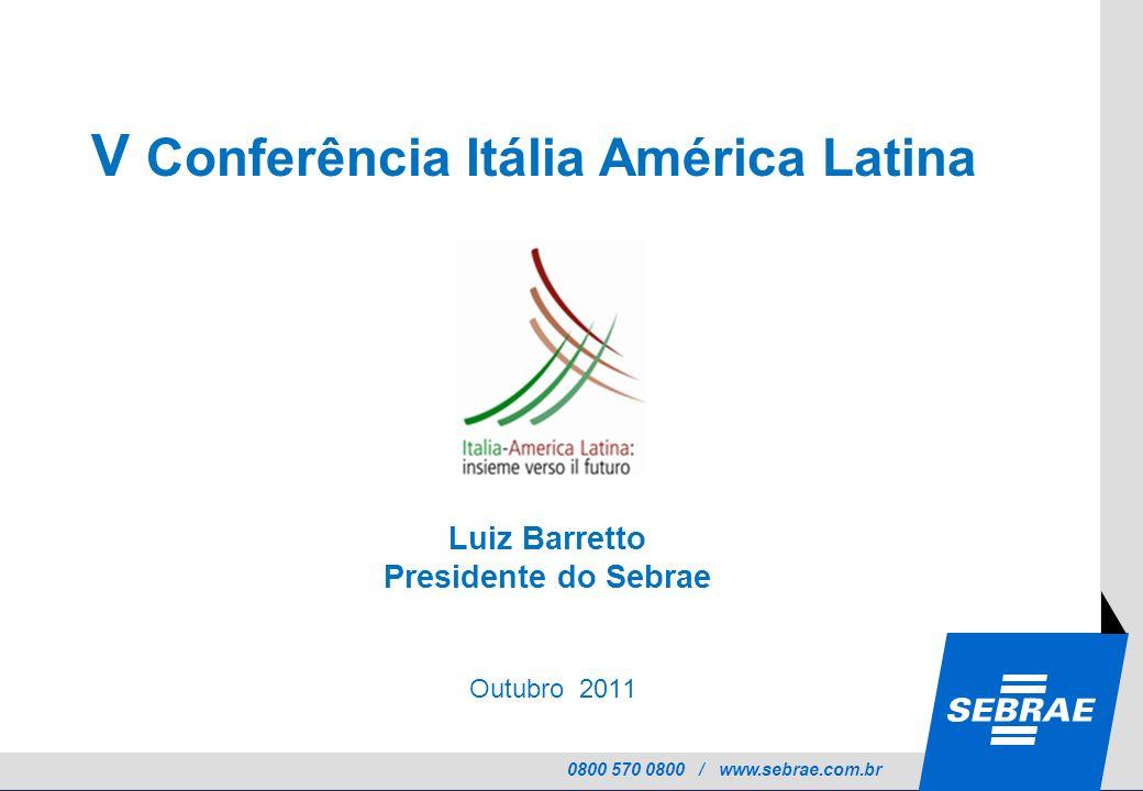0800 570 0800 / www.sebrae.com.br Outubro 2011 V Conferência Itália América Latina Luiz Barretto Presidente do Sebrae
