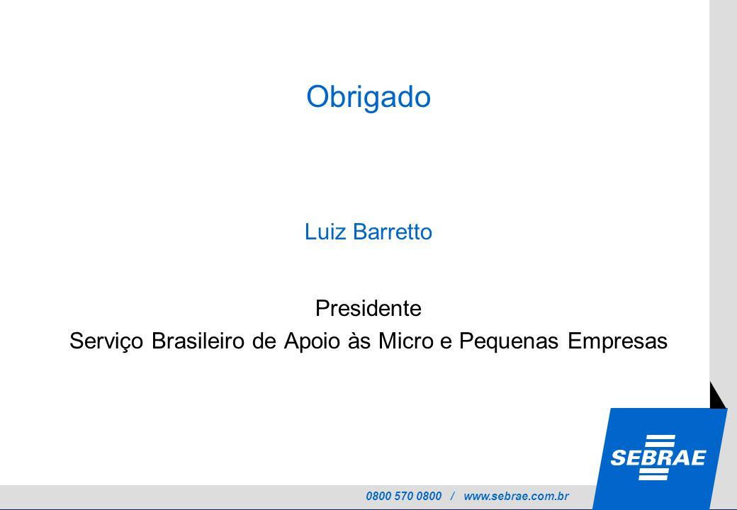 0800 570 0800 / www.sebrae.com.br Obrigado LUI Luiz Barretto Presidente Serviço Brasileiro de Apoio às Micro e Pequenas Empresas