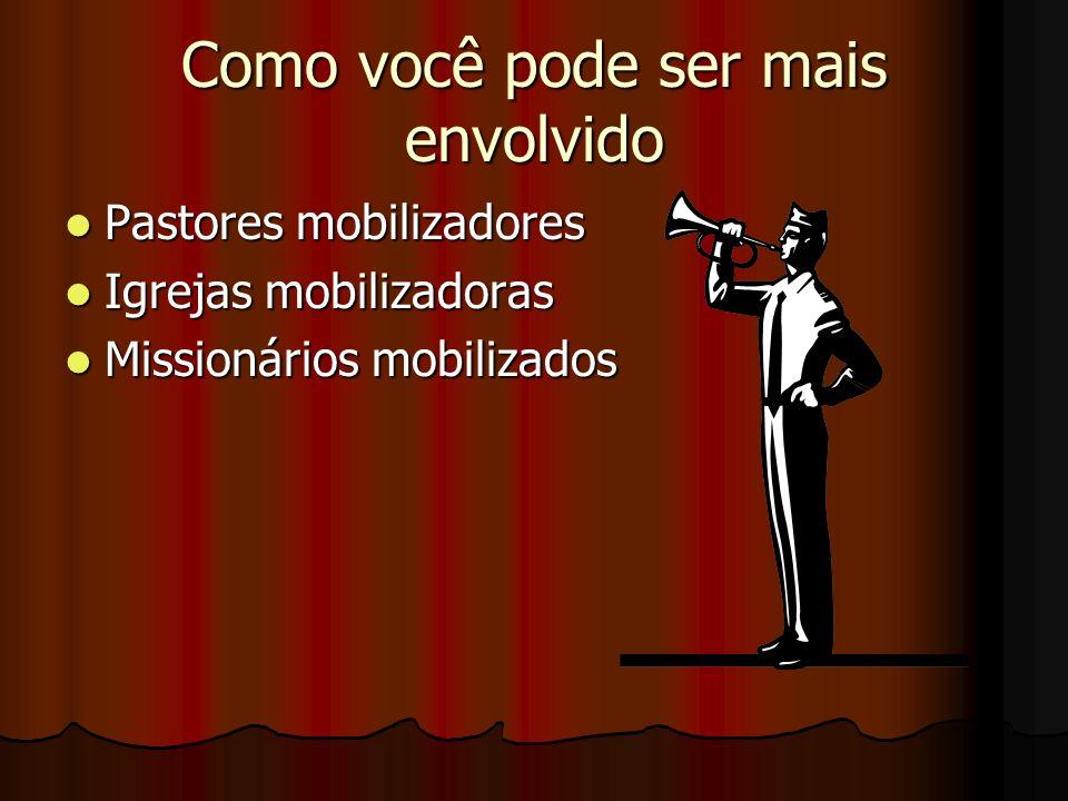 Como você pode ser mais envolvido Pastores mobilizadores Pastores mobilizadores Igrejas mobilizadoras Igrejas mobilizadoras Missionários mobilizados M