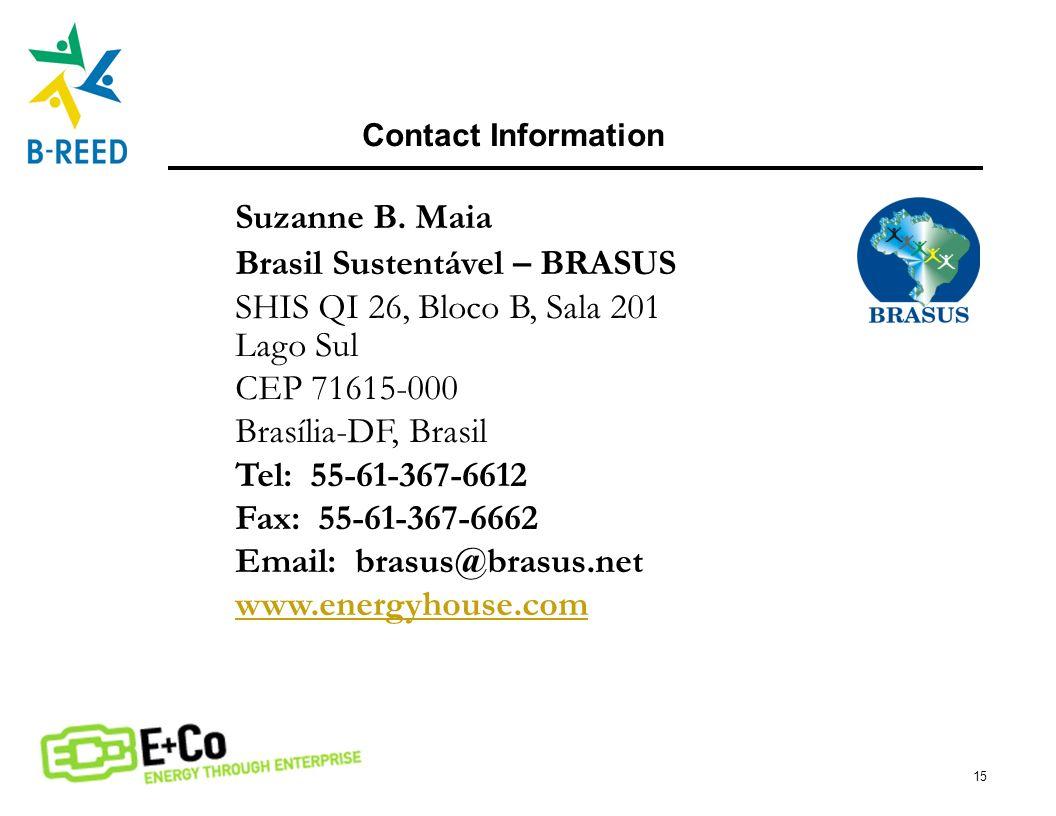15 Contact Information Suzanne B. Maia Brasil Sustentável – BRASUS SHIS QI 26, Bloco B, Sala 201 Lago Sul CEP 71615-000 Brasília-DF, Brasil Tel: 55-61