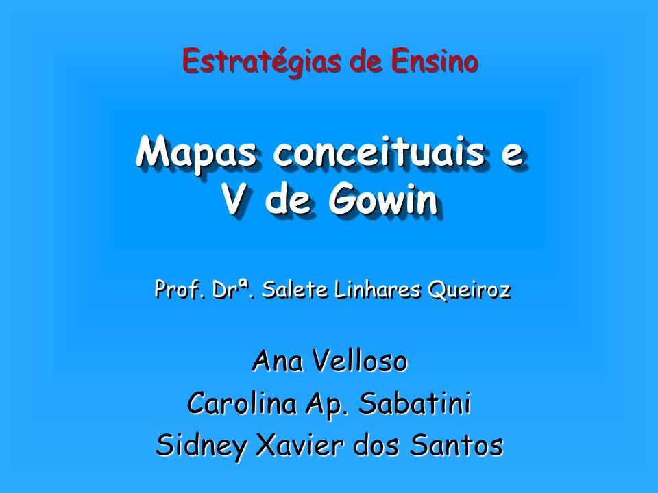 Mapas conceituais e V de Gowin Ana Velloso Carolina Ap. Sabatini Sidney Xavier dos Santos Estratégias de Ensino Prof. Drª. Salete Linhares Queiroz