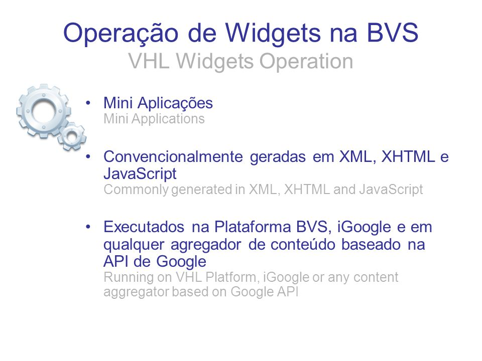 Operação de Widgets na BVS VHL Widgets Operation Mini Aplicações Mini Applications Convencionalmente geradas em XML, XHTML e JavaScript Commonly gener