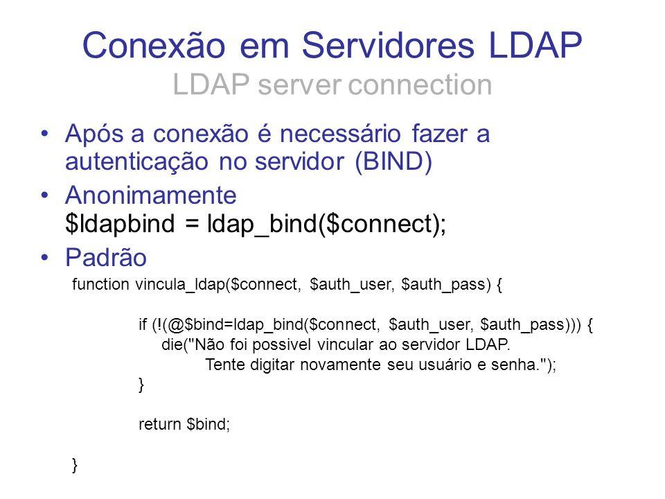 Conexão em Servidores LDAP LDAP server connection Após a conexão é necessário fazer a autenticação no servidor (BIND) Anonimamente $ldapbind = ldap_bi