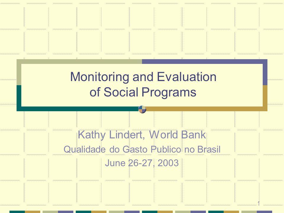 1 Monitoring and Evaluation of Social Programs Kathy Lindert, World Bank Qualidade do Gasto Publico no Brasil June 26-27, 2003
