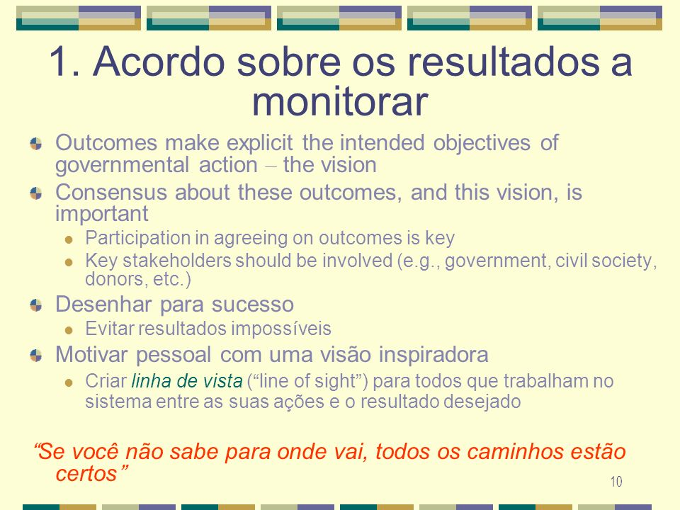 10 1. Acordo sobre os resultados a monitorar Outcomes make explicit the intended objectives of governmental action – the vision Consensus about these