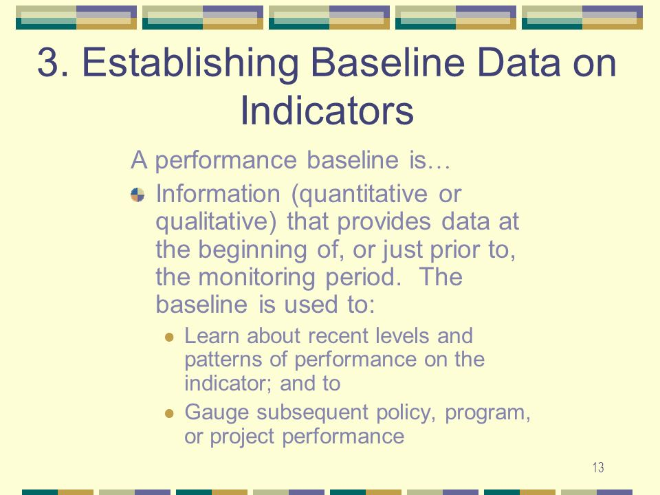 13 3. Establishing Baseline Data on Indicators A performance baseline is … Information (quantitative or qualitative) that provides data at the beginni