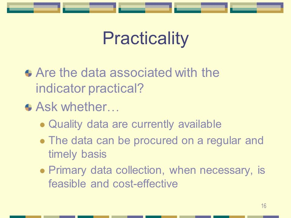 16 Practicality Are the data associated with the indicator practical? Ask whether … Quality data are currently available The data can be procured on a