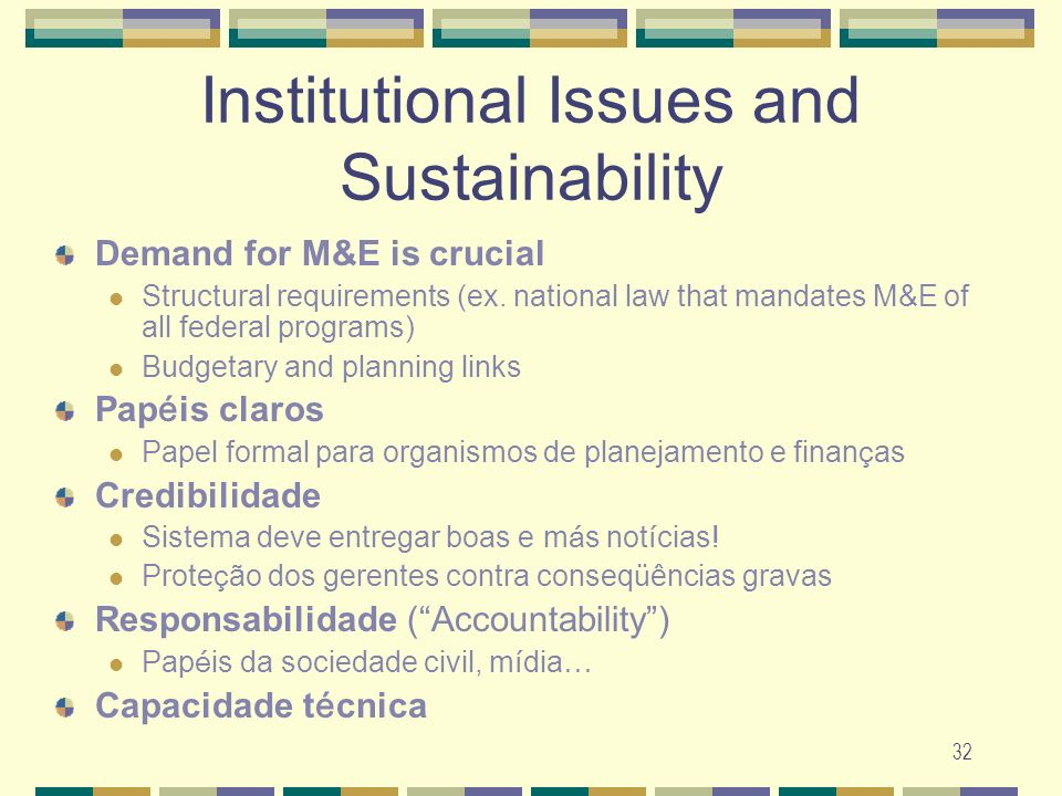 32 Institutional Issues and Sustainability Demand for M&E is crucial Structural requirements (ex. national law that mandates M&E of all federal progra