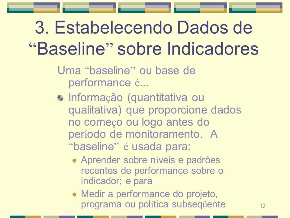 13 3. Estabelecendo Dados de Baseline sobre Indicadores Uma baseline ou base de performance é... Informa ç ão (quantitativa ou qualitativa) que propor
