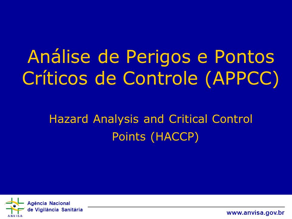 Agência Nacional de Vigilância Sanitária www.anvisa.gov.br Análise de Perigos e Pontos Críticos de Controle (APPCC) Hazard Analysis and Critical Contr