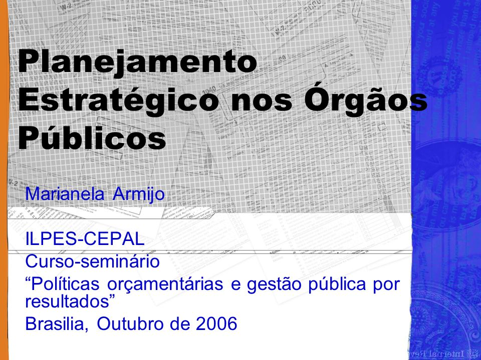 Planejamento Estratégico nos Órgãos Públicos Marianela Armijo ILPES-CEPAL Curso-seminário Políticas orçamentárias e gestão pública por resultados Brasilia, Outubro de 2006