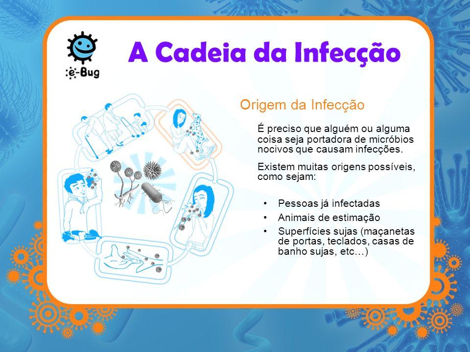 A Cadeia da Infecção Via de saída para os micróbios Terá de haver uma maneira dos micróbios saírem da pessoa infectada, ou de outra origem As vias podem incluir Espirros ou tosse (aerossóis) Transferência de fluidos corporais