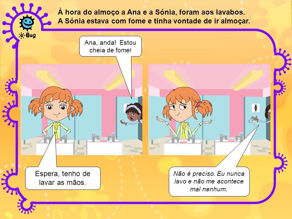 À hora do almoço a Ana e a Sónia, foram aos lavabos. A Sónia estava com fome e tinha vontade de ir almoçar. Ana, anda! Estou cheia de fome ! Espera, t