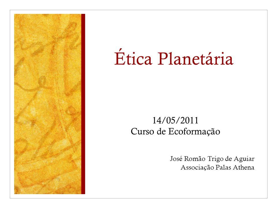 Ética Planetária 14/05/2011 Curso de Ecoformação José Romão Trigo de Aguiar Associação Palas Athena