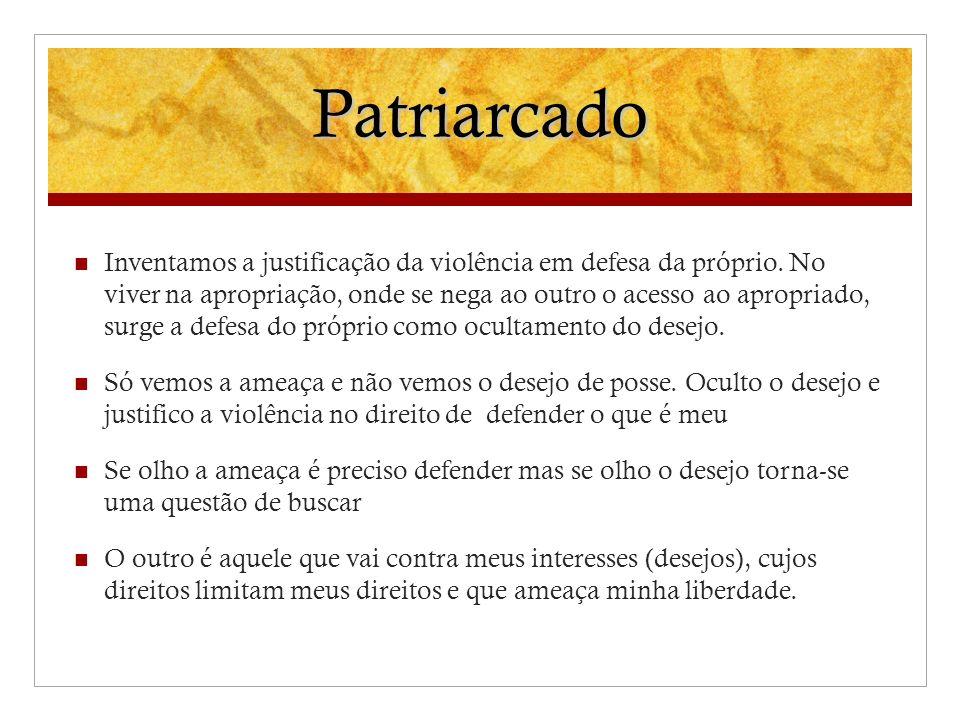Patriarcado Inventamos a justificação da violência em defesa da próprio. No viver na apropriação, onde se nega ao outro o acesso ao apropriado, surge