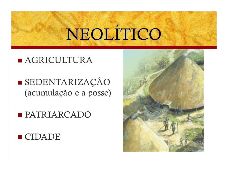 NEOLÍTICO AGRICULTURA SEDENTARIZAÇÃO (acumulação e a posse) PATRIARCADO CIDADE