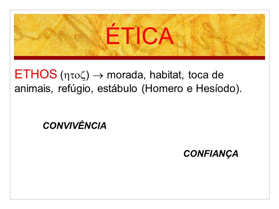 ÉTICA ETHOS ( ) morada, habitat, toca de animais, refúgio, estábulo (Homero e Hesíodo). CONVIVÊNCIA CONFIANÇA