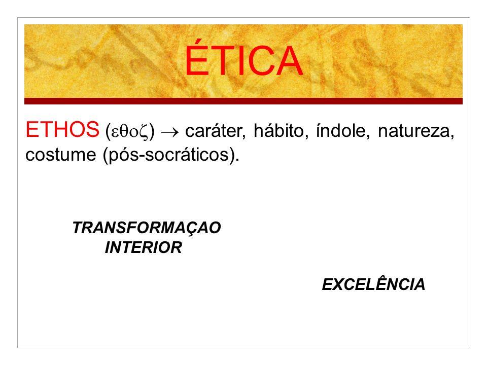 ÉTICA ETHOS ( ) caráter, hábito, índole, natureza, costume (pós-socráticos). TRANSFORMAÇAO INTERIOR EXCELÊNCIA