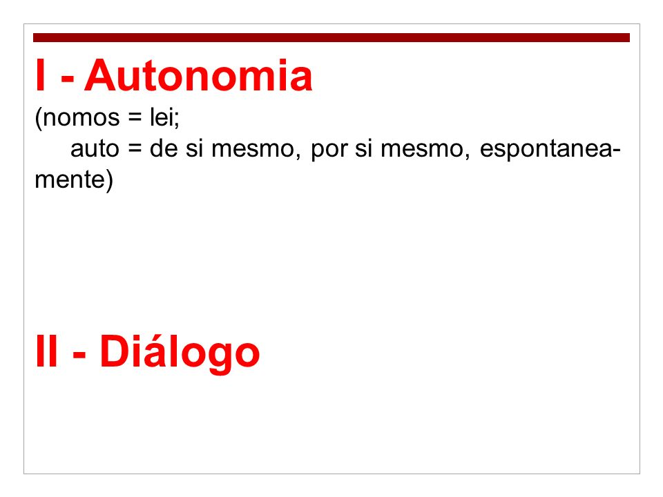 I - Autonomia (nomos = lei; auto = de si mesmo, por si mesmo, espontanea- mente) II - Diálogo