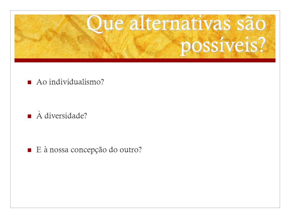 Que alternativas são possíveis? Ao individualismo? À diversidade? E à nossa concepção do outro?