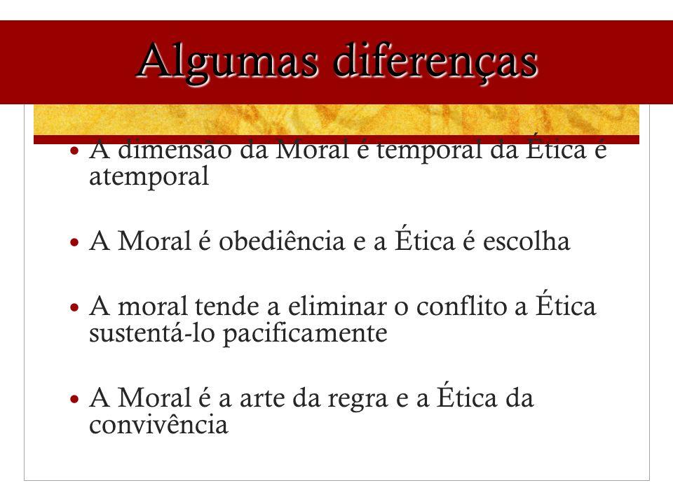 Algumas diferenças A dimensão da Moral é temporal da Ética é atemporal A Moral é obediência e a Ética é escolha A moral tende a eliminar o conflito a