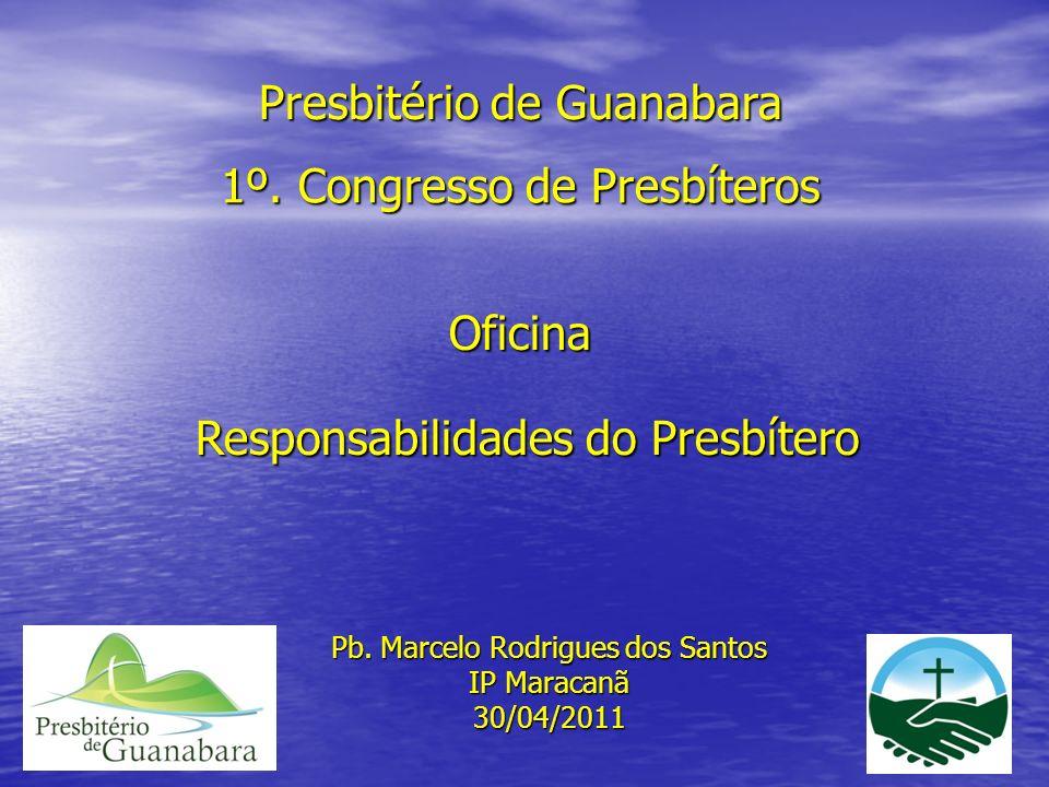 Presbitério de Guanabara 1º. Congresso de Presbíteros Oficina Responsabilidades do Presbítero Responsabilidades do Presbítero Pb. Marcelo Rodrigues do