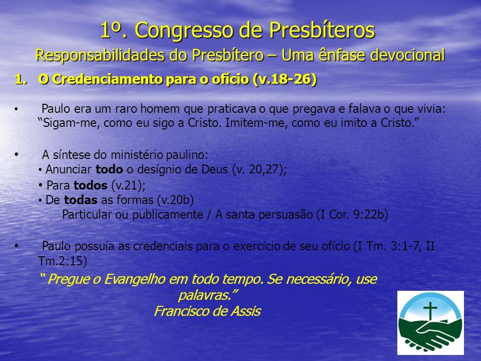 1º. Congresso de Presbíteros Responsabilidades do Presbítero – Uma ênfase devocional 1.O Credenciamento para o ofício (v.18-26) Paulo era um raro home
