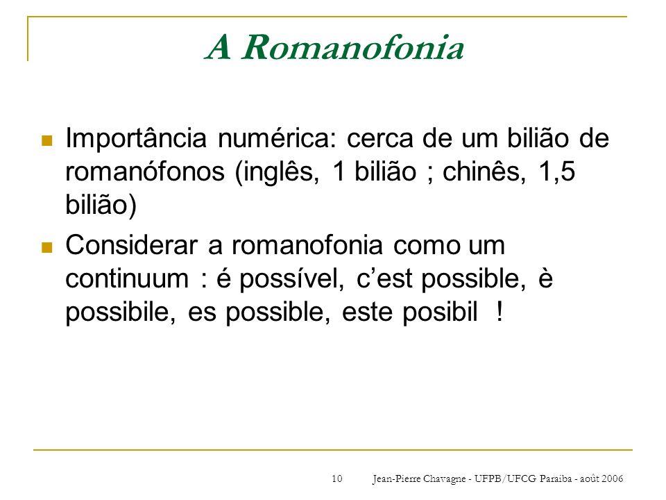 Jean-Pierre Chavagne - UFPB/UFCG Paraiba - août 200610 A Romanofonia Importância numérica: cerca de um bilião de romanófonos (inglês, 1 bilião ; chinê