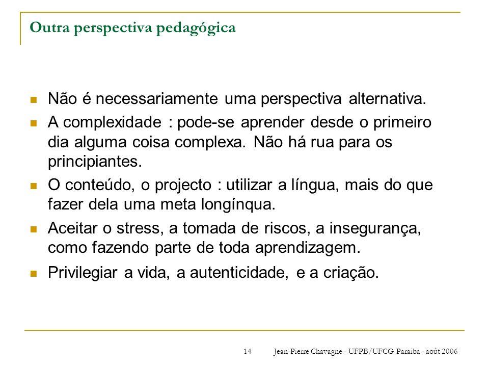 Jean-Pierre Chavagne - UFPB/UFCG Paraiba - août 200614 Outra perspectiva pedagógica Não é necessariamente uma perspectiva alternativa. A complexidade