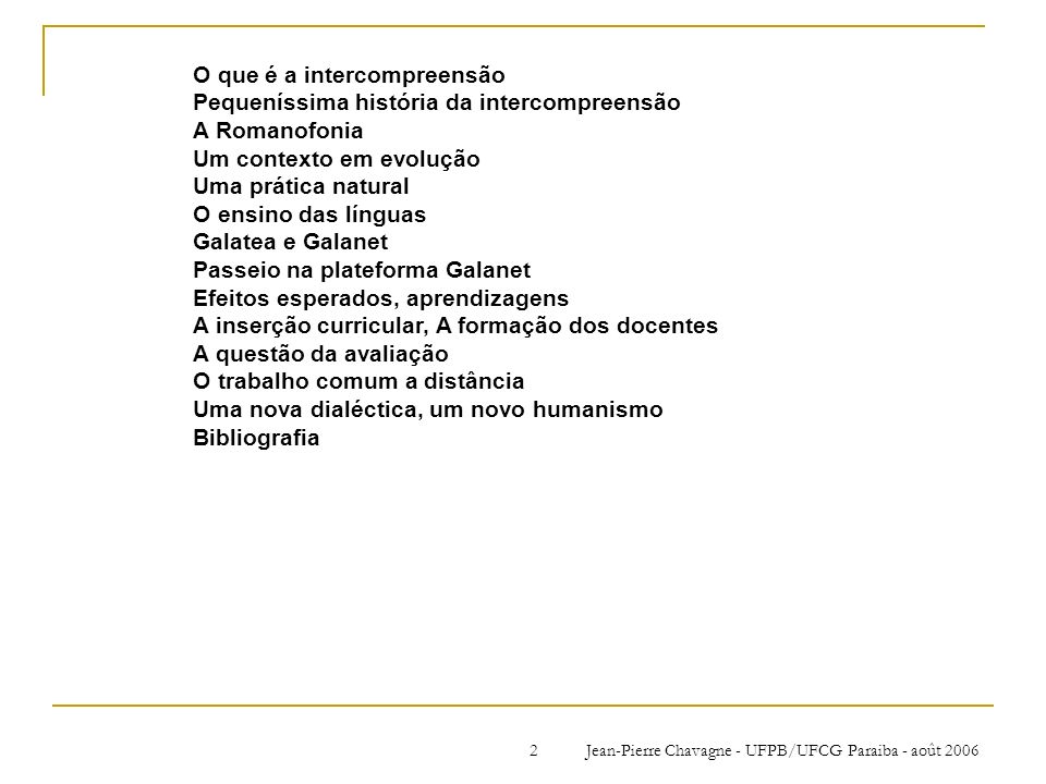 Jean-Pierre Chavagne - UFPB/UFCG Paraiba - août 20062 O que é a intercompreensão Pequeníssima história da intercompreensão A Romanofonia Um contexto e