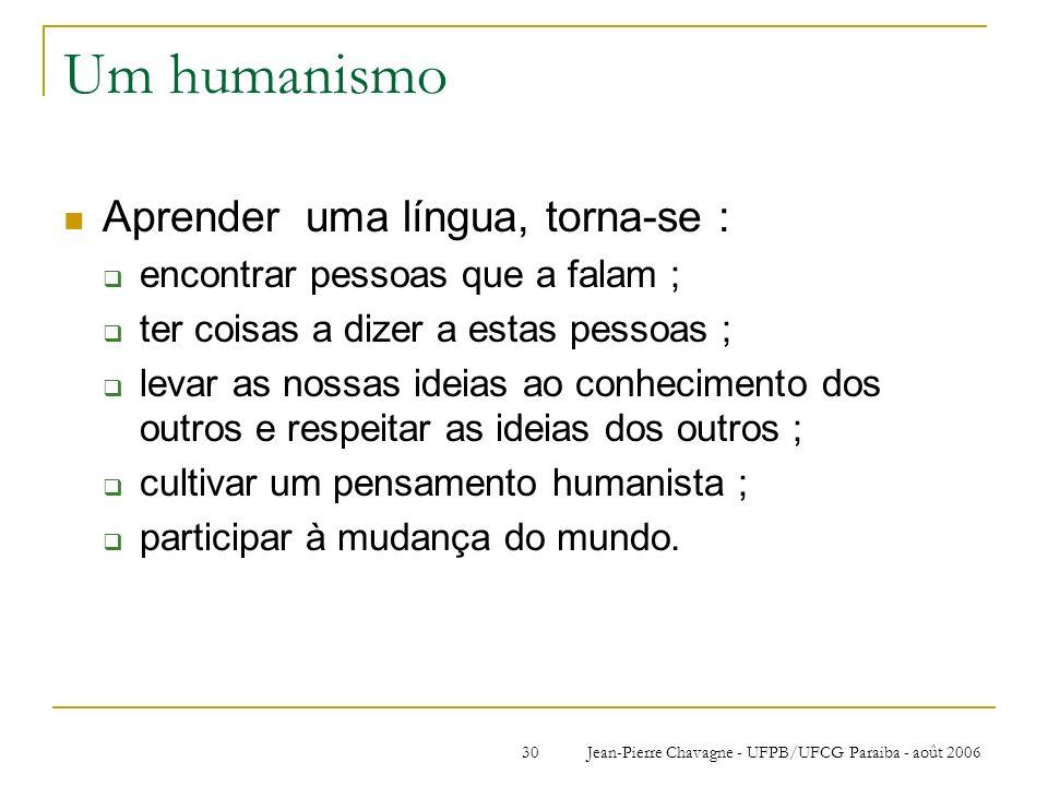 Jean-Pierre Chavagne - UFPB/UFCG Paraiba - août 200630 Um humanismo Aprender uma língua, torna-se : encontrar pessoas que a falam ; ter coisas a dizer