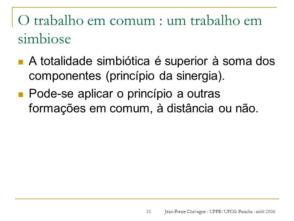 Jean-Pierre Chavagne - UFPB/UFCG Paraiba - août 200631 O trabalho em comum : um trabalho em simbiose A totalidade simbiótica é superior à soma dos com