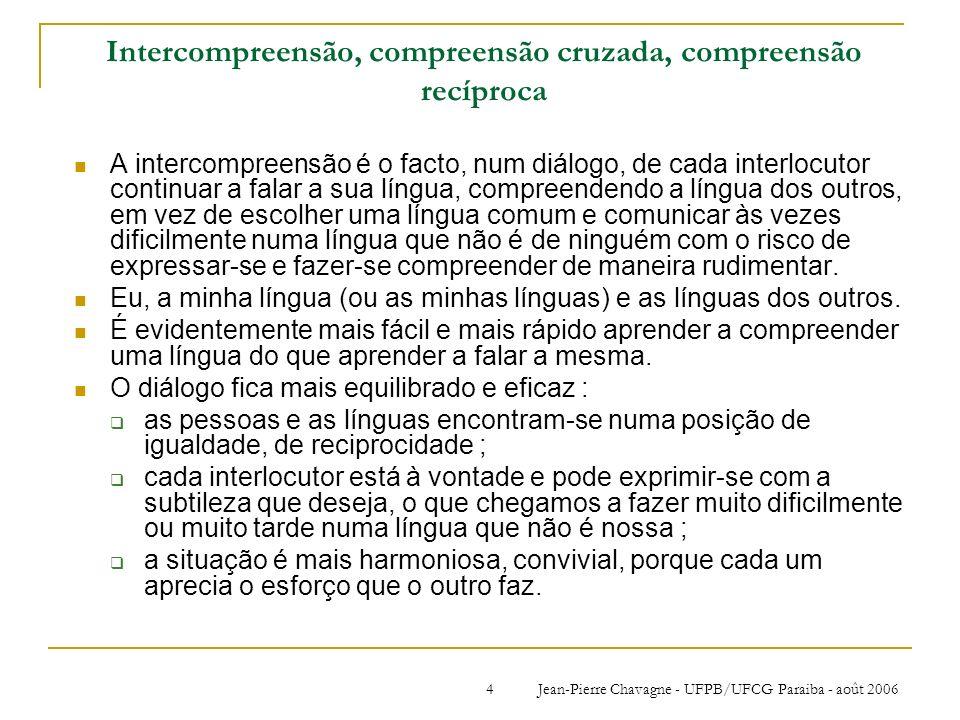 Jean-Pierre Chavagne - UFPB/UFCG Paraiba - août 200625 A inserção curricular http://webksup3.grenet.fr/OP-IntLan/0/fiche_02__ueup/ http://www.univ-lyon2.fr/1129041270913/0/fiche___article/ Equipas podem ter objectivos diferentes nas mesmas sessões : objectivos funcionais, comunicativos ; a aprendizagem «repercutida» ; aprendizagem reflexivo com finalidade formativa em didáctica das línguas ; objectivos filológicos, linguísticos : um complemento prático de aulas sobre as línguas românicas ; Etc.