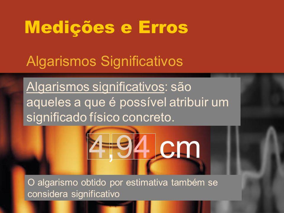 Medições e Erros Algarismos Significativos Algarismos significativos: são aqueles a que é possível atribuir um significado físico concreto. 4,94 cm O